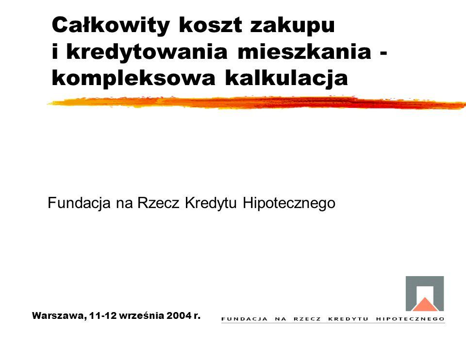 Całkowity koszt zakupu i kredytowania mieszkania - kompleksowa kalkulacja Warszawa, 11-12 września 2004 r. Fundacja na Rzecz Kredytu Hipotecznego