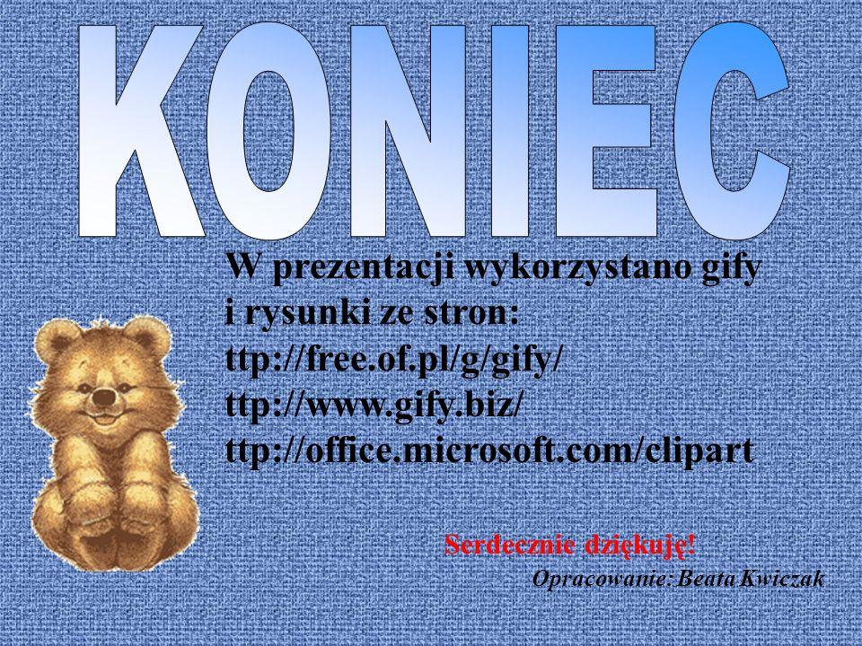 W prezentacji wykorzystano gify i rysunki ze stron: ttp://free.of.pl/g/gify/ ttp://www.gify.biz/ ttp://office.microsoft.com/clipart Serdecznie dziękuję.