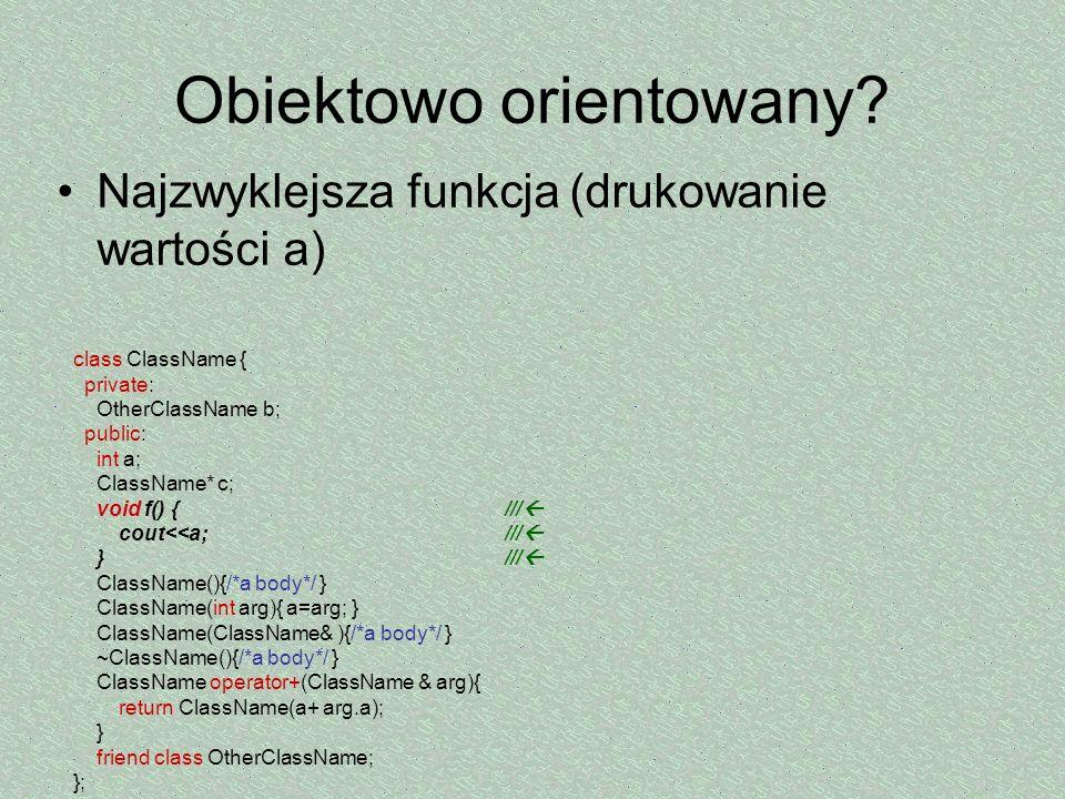 Obiektowo orientowany? Najzwyklejsza funkcja (drukowanie wartości a) class ClassName { private: OtherClassName b; public: int a; ClassName* c; void f(