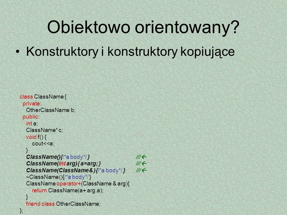 Obiektowo orientowany? Konstruktory i konstruktory kopiujące class ClassName { private: OtherClassName b; public: int a; ClassName* c; void f() { cout