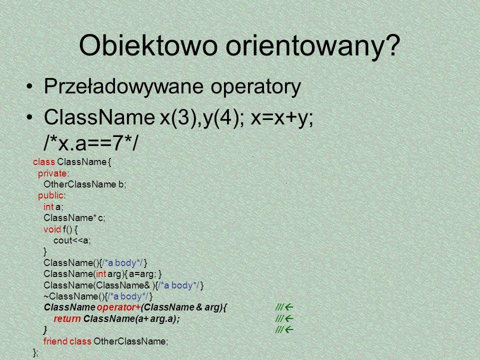 Obiektowo orientowany? Przeładowywane operatory ClassName x(3),y(4); x=x+y; /*x.a==7*/ class ClassName { private: OtherClassName b; public: int a; Cla
