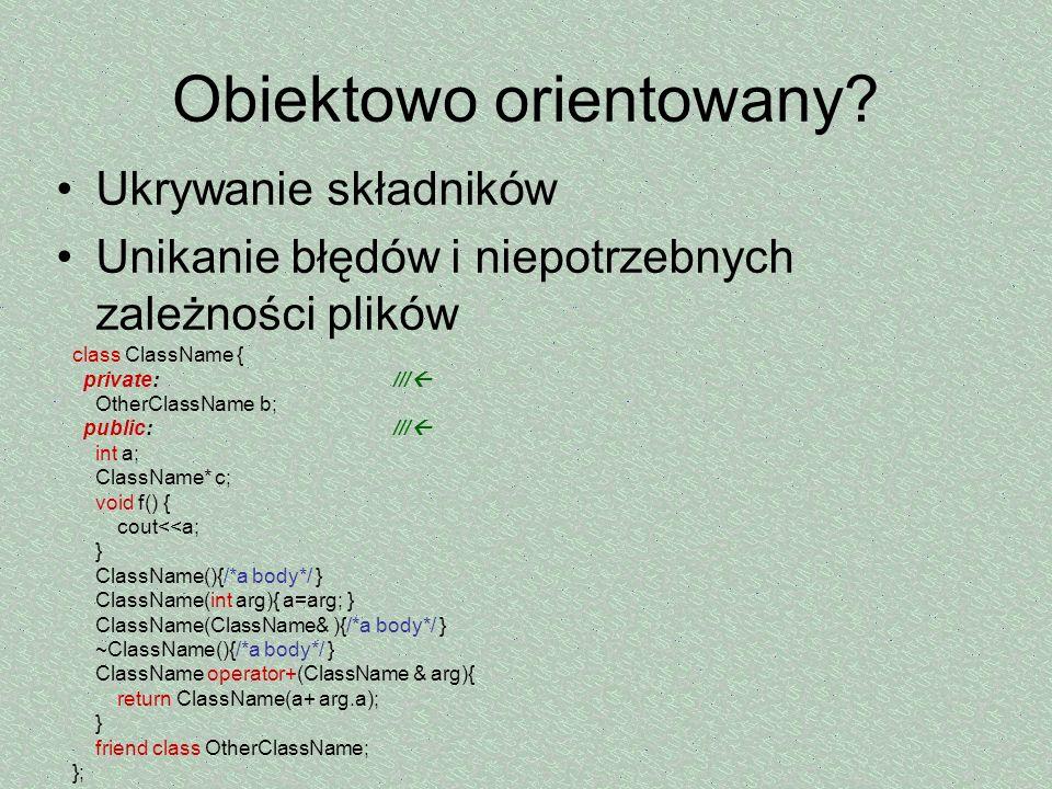 Obiektowo orientowany? Ukrywanie składników Unikanie błędów i niepotrzebnych zależności plików class ClassName { private: /// OtherClassName b; public
