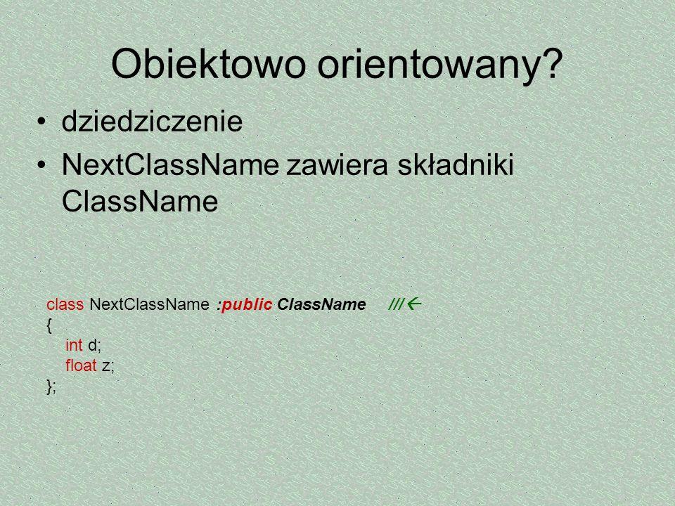 Obiektowo orientowany? dziedziczenie NextClassName zawiera składniki ClassName class NextClassName :public ClassName /// { int d; float z; };