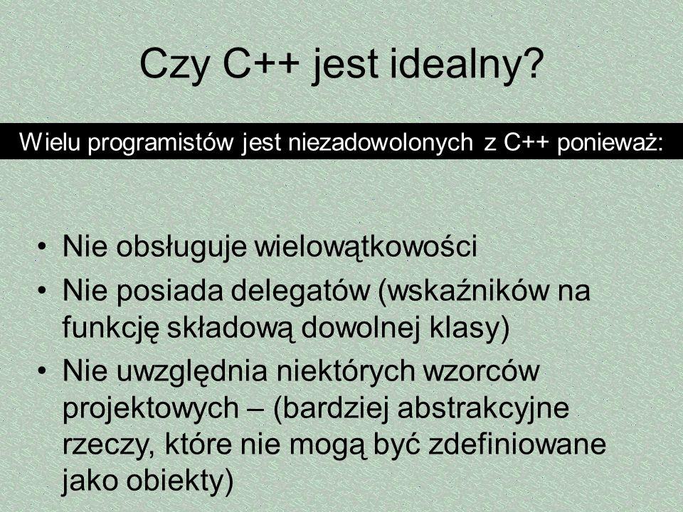 Czy C++ jest idealny? Nie obsługuje wielowątkowości Nie posiada delegatów (wskaźników na funkcję składową dowolnej klasy) Nie uwzględnia niektórych wz