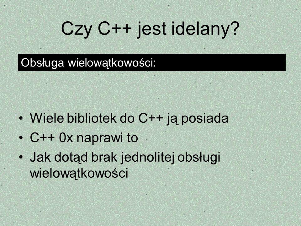 Czy C++ jest idelany? Wiele bibliotek do C++ ją posiada C++ 0x naprawi to Jak dotąd brak jednolitej obsługi wielowątkowości Obsługa wielowątkowości: