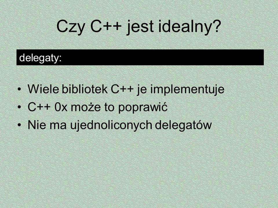 Czy C++ jest idealny? Wiele bibliotek C++ je implementuje C++ 0x może to poprawić Nie ma ujednoliconych delegatów delegaty: