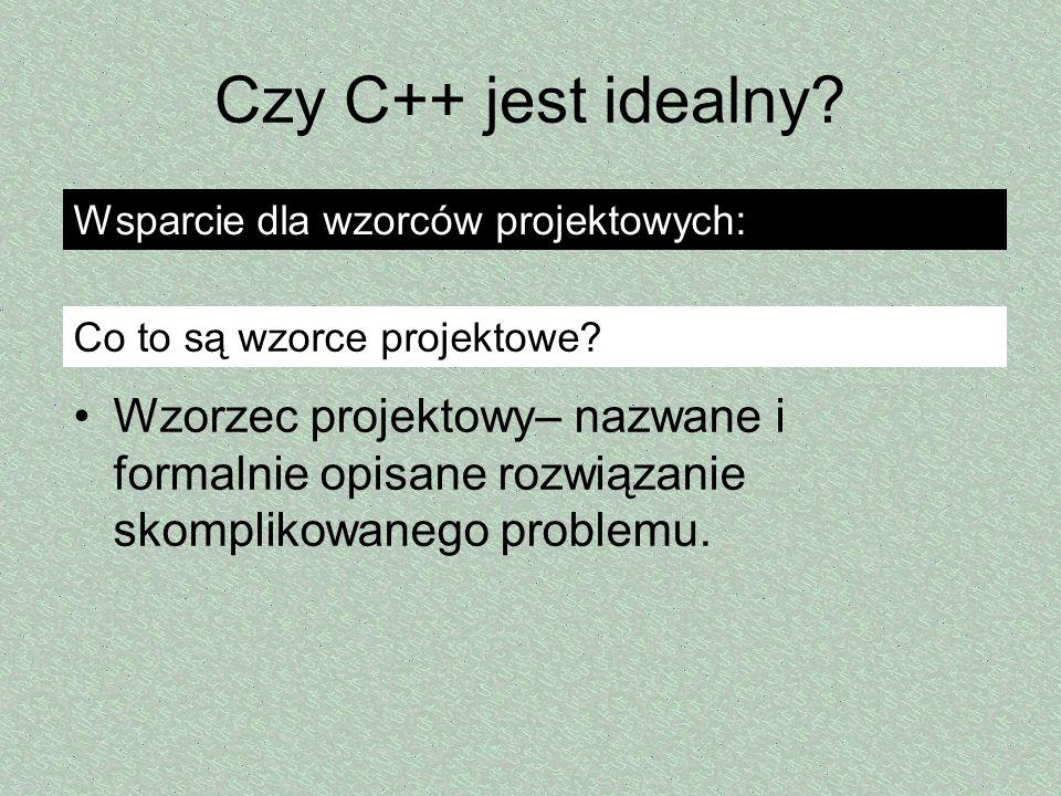 Czy C++ jest idealny? Wzorzec projektowy– nazwane i formalnie opisane rozwiązanie skomplikowanego problemu. Wsparcie dla wzorców projektowych: Co to s