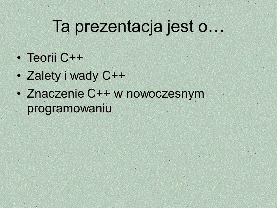 Ta prezentacja jest o… Teorii C++ Zalety i wady C++ Znaczenie C++ w nowoczesnym programowaniu