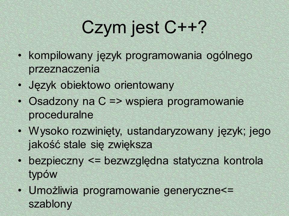 Czym jest C++? kompilowany język programowania ogólnego przeznaczenia Język obiektowo orientowany Osadzony na C => wspiera programowanie proceduralne