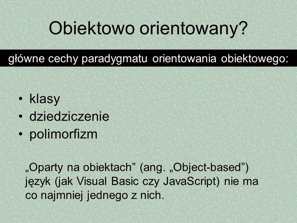 Obiektowo orientowany? klasy dziedziczenie polimorfizm główne cechy paradygmatu orientowania obiektowego: Oparty na obiektach (ang. Object-based) języ