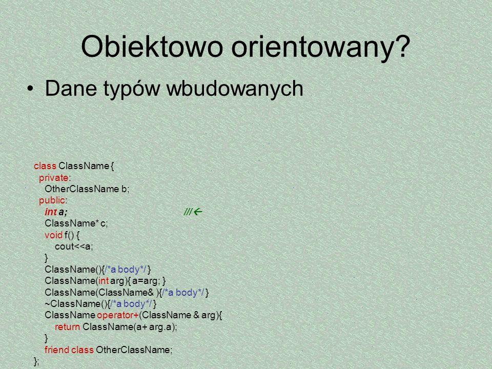 Obiektowo orientowany? Dane typów wbudowanych class ClassName { private: OtherClassName b; public: int a; /// ClassName* c; void f() { cout<<a; } Clas