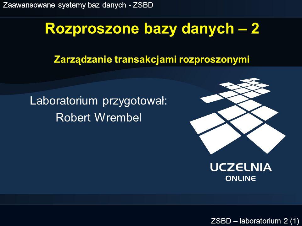 Zaawansowane systemy baz danych - ZSBD ZSBD – laboratorium 1 (2) Plan laboratorium Transakcja rozproszona - podstawowe cechy Uczestnicy transakcji Zatwierdzanie transakcji - protokół 2PC Awarie transakcji rozproszonej Ręczne odtwarzanie transakcji Studium przypadku