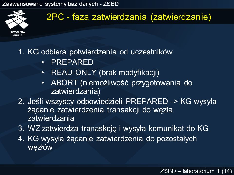 Zaawansowane systemy baz danych - ZSBD ZSBD – laboratorium 1 (15) 2PC - faza zatwierdzania (wycofanie) 1.KG odbiera potwierdzenia od uczestników PREPARED READ-ONLY (brak modyfikacji) ABORT (niemożliwość przygotowania do zatwierdzania) 2.Jeśli choć jeden uczestnik odpowiedział ABORT -> KG wysyła żądanie wycofania transakcji do WZ 3.WZ wycofuje tranaskcję i wysyła komunikat do KG 4.KG wysyła żądanie wycofania do pozostałych węzłów