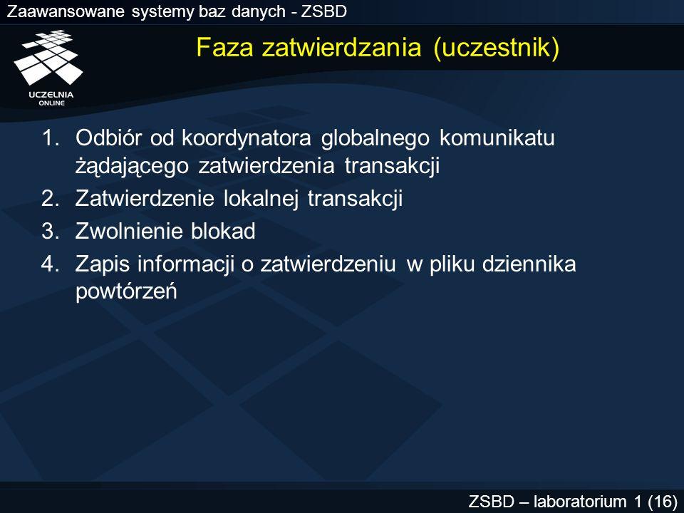 Zaawansowane systemy baz danych - ZSBD ZSBD – laboratorium 1 (17) Faza zakończenia 1.Usunięcie z systemu informacji o zakończonej transakcji rozproszonej 2.Zwolnienie wszystkich niezwolnionych jeszcze zasobów systemowych