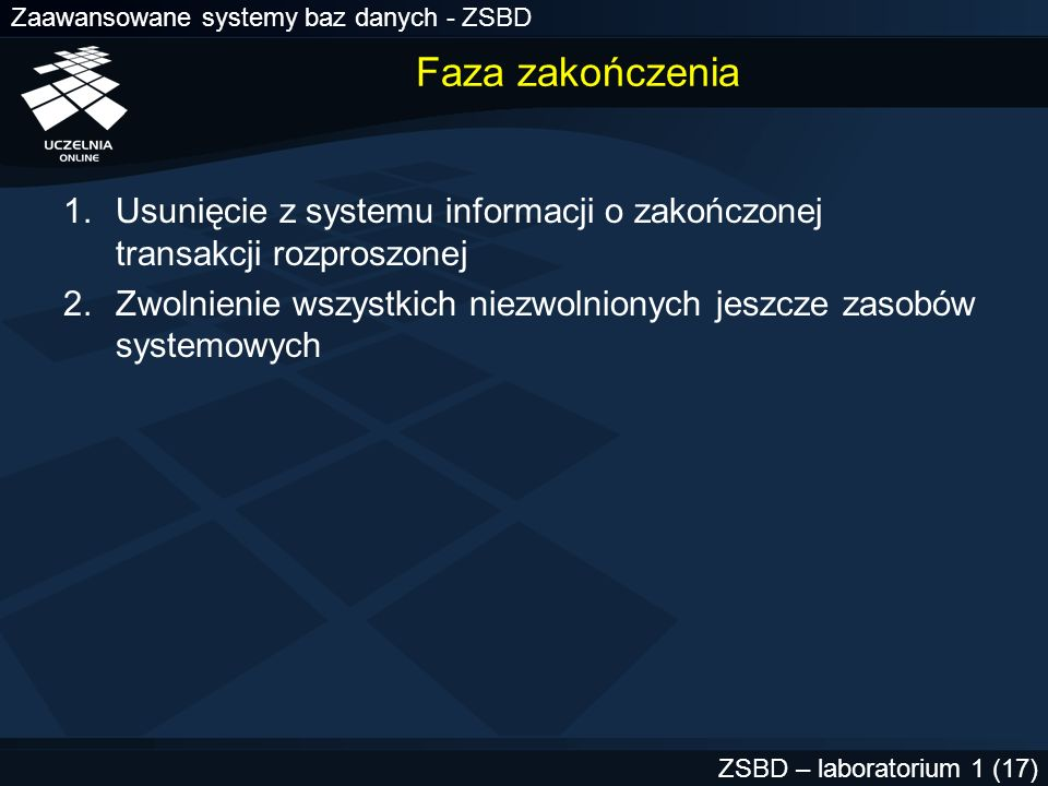 Zaawansowane systemy baz danych - ZSBD ZSBD – laboratorium 1 (17) Faza zakończenia 1.Usunięcie z systemu informacji o zakończonej transakcji rozproszo