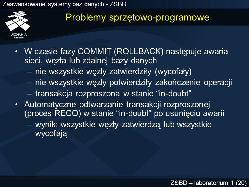 Zaawansowane systemy baz danych - ZSBD ZSBD – laboratorium 1 (21) Blokowanie przez transakcję rozproszoną Transakcja rozproszona w stanie in-doubt blokuje dane Inna transakcja żąda blokdy na tych danych –ORA-01591: lock held by in-doubt distributed transaction –polecenie żądające blokady jest wycofywane i może być powtórzone