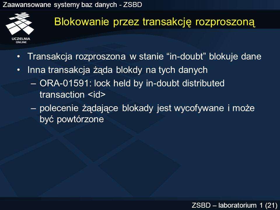 Zaawansowane systemy baz danych - ZSBD ZSBD – laboratorium 1 (22) Ręczne odtwarzanie transakcji w stanie in-doubt Stosowane gdy –blokowane dane muszą być natychmiast zwolnione –czas usunięcia awarii sprzętowej bardzo długi –nie działa proces automatycznego odtwarzania (RECO)