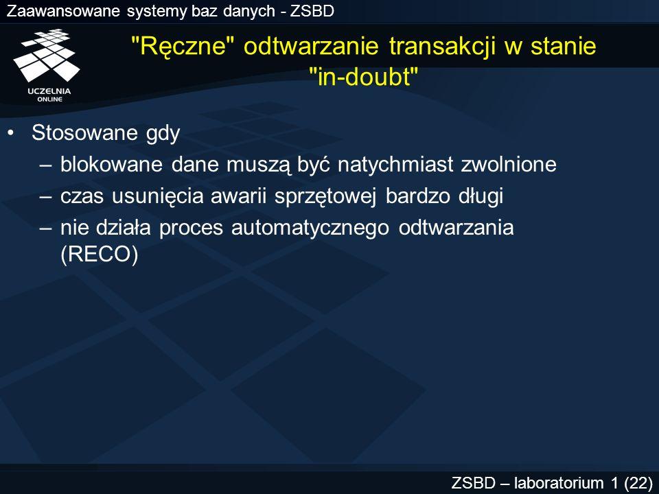 Zaawansowane systemy baz danych - ZSBD ZSBD – laboratorium 1 (23) Procedura ręcznego odtwarzania transakcji (1) Założenia –transakcja rozproszona uległa awarii (stan in-doubt ) –część danych w zdalnych bazach jest blokowana –użytkownik lokalny jednej ze zdalnych baz otrzymuje następujący komunikat w wyniku wykonania polecenia INSERT, UPDATE, DELETE lub SELECT ORA-01591: lock held by in-doubt distributed transaction 1.21.17 identyfikator lokalnej transakcji będącej częścią trans.