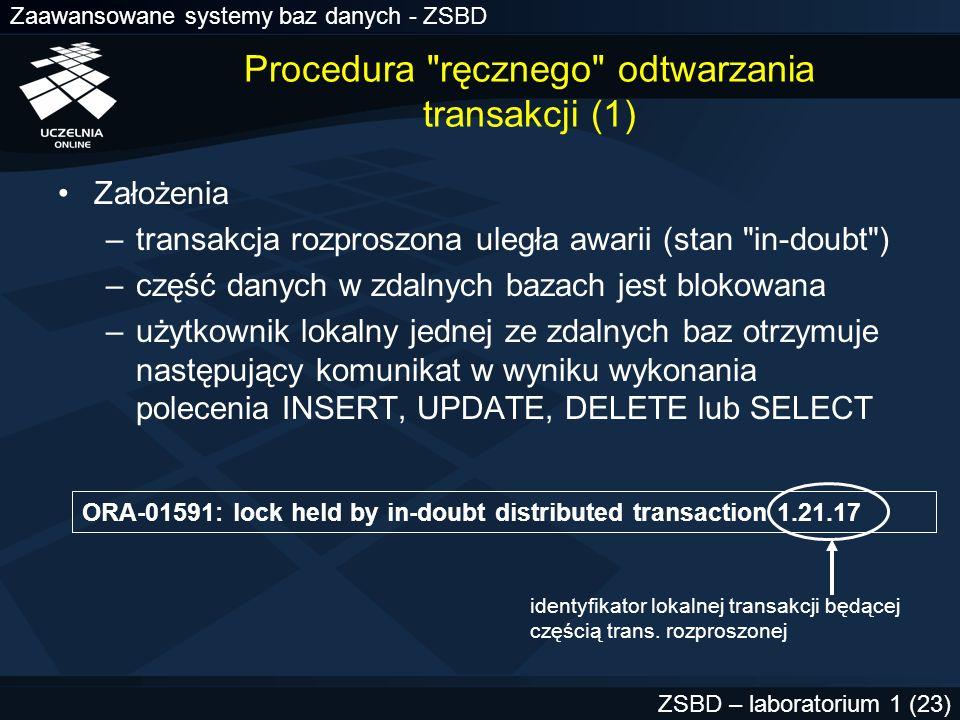 Zaawansowane systemy baz danych - ZSBD ZSBD – laboratorium 1 (24) Procedura ręcznego odtwarzania transakcji (2) Znalezienie opisu transakcji o identyfikatorze 1.21.17 Perspektywy słownikowe –SYS.DBA_2PC_PENDING –SYS.DBA_2PC_NEIGHBORS Analiza zawartości DBA_2PC_PENDING w bazie lokalnej SELECT * FROM sys.dba_2pc_pending WHERE local_tran_id = 1.21.17 ;