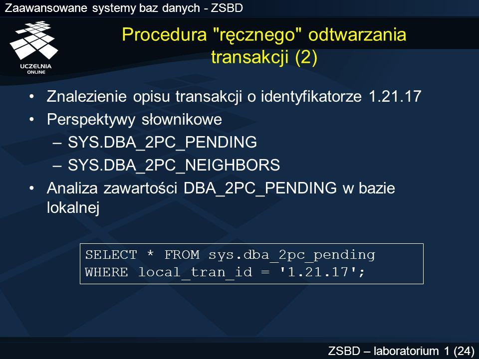 Zaawansowane systemy baz danych - ZSBD ZSBD – laboratorium 1 (25) LOCAL_TRAN_ID 1.21.17 GLOBAL_TRAN_ID PO1.CIO1.POZ.PL.55d1c563.1.93.29 STATE prepared MIXED no ADVICE TRAN_COMMENT Sales/New Order/Trans_type 10B FAIL_TIME 31-MAY-91 FORCE_TIME RETRY_TIME 31-MAY-91 OS_USER SWILLIAMS OS_TERMINAL TWA139: HOST system1 DB_USER SWILLIAMS COMMIT# nazwa globalna bd koordynatora identyfikator bd koordynatora identyfikator lokalnej tranakcji w bd koordynatora identyczne wartości wystąpią tylko w bd koordynatora Procedura ręcznego odtwarzania transakcji (3)