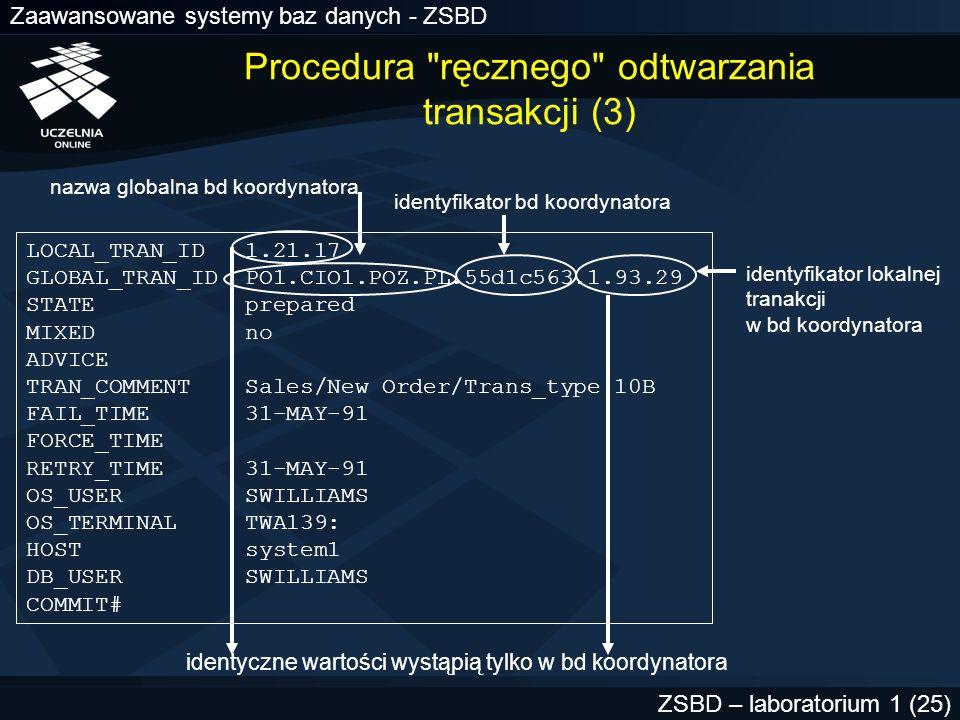 Zaawansowane systemy baz danych - ZSBD ZSBD – laboratorium 1 (26) LOCAL_TRAN_ID 1.21.17 GLOBAL_TRAN_ID PO1.CIO1.POZ.PL.55d1c563.1.93.29 STATE prepared MIXED no ADVICE TRAN_COMMENT Sales/New Order/Trans_type 10B FAIL_TIME 31-MAY-91 FORCE_TIME RETRY_TIME 31-MAY-91 OS_USER SWILLIAMS OS_TERMINAL TWA139: HOST system1 DB_USER SWILLIAMS COMMIT# Procedura ręcznego odtwarzania transakcji (4)