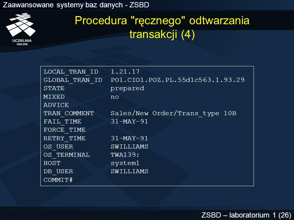 Zaawansowane systemy baz danych - ZSBD ZSBD – laboratorium 1 (27) Procedura ręcznego odtwarzania transakcji (5) Atrybut STATE może przyjąć wartość: –collecting –prepared –committed –forced commit –forced abort
