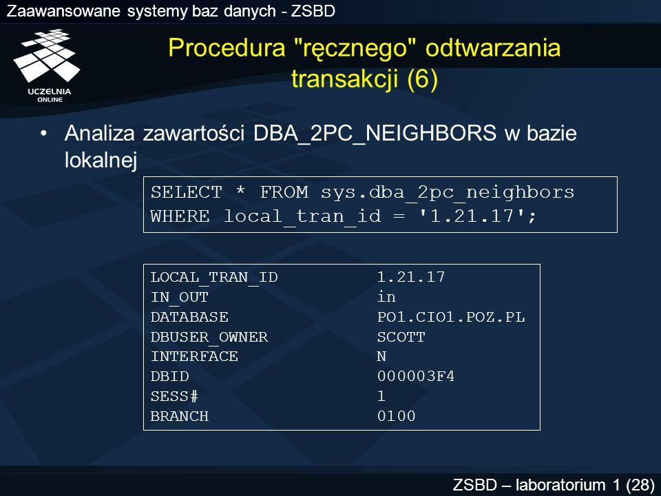 Zaawansowane systemy baz danych - ZSBD ZSBD – laboratorium 1 (29) LOCAL_TRAN_ID 1.21.17 IN_OUT in DATABASE PO1.CIO1.POZ.PL DBUSER_OWNER SCOTT INTERFACE N DBID 000003F4 SESS# 1 BRANCH 0100 węzeł jest serwerem żądania bazy danych dołączenie zrealizowane z konta WO2.CIO2.WAR.PL nie jest węzłem zatwierdzania; żaden z węzłów podległych nie jest węzłem zatwierdzania Procedura ręcznego odtwarzania transakcji (7)