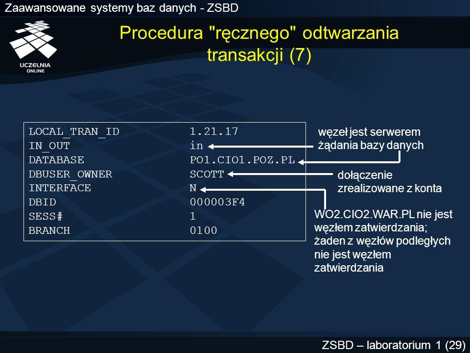Zaawansowane systemy baz danych - ZSBD ZSBD – laboratorium 1 (30) LOCAL_TRAN_ID 1.21.17 IN_OUT in DATABASE PO1.CIO1.POZ.PL DBUSER_OWNER SCOTT INTERFACE N DBID 000003F4 SESS# 1 BRANCH 0100 Procedura ręcznego odtwarzania transakcji (8)