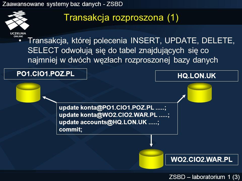 Zaawansowane systemy baz danych - ZSBD ZSBD – laboratorium 1 (4) Transakcja rozproszona (2) Transakcja rozproszona jest reprezentowana przez zbiór transakcji lokalnych W każdej z baz danych, do której odwołuje się transakcja rozproszona tworzona jest jedna transakcja lokalna Cechy transakcji rozproszonej –trwałość –spójność –izolacja –atomowość