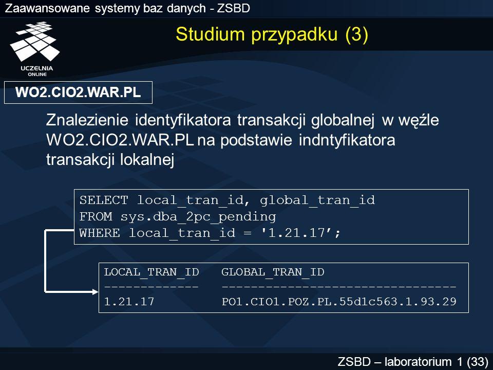 Zaawansowane systemy baz danych - ZSBD ZSBD – laboratorium 1 (34) PO1.CIO1.POZ.PL SELECT local_tran_id FROM sys.dba_2pc_pending WHERE lobal_tran_id= PO1.CIO1.POZ.PL.55d1c563.1.93.29 ; Znalezienie identyfikatora transakcji lokalnej w węźle PO1.CIO1.POZ.PL na podstawie id transakcji globalnej SELECT * FROM dba_2pc_neighbors WHERE local_tran_id= 1.93.29 ; Wyświetlenie zawartości SYS.DBA_2PC_NEIGHBORS LOCAL_TRAN_ID GLOBAL_TRAN_ID ------------- -------------------------------- 1.93.29 PO1.CIO1.POZ.PL.55d1c563.1.93.29 Studium przypadku (4)