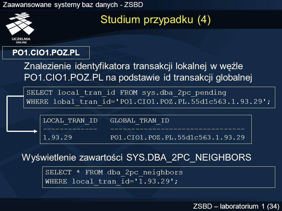Zaawansowane systemy baz danych - ZSBD ZSBD – laboratorium 1 (35) LOCAL_TRAN_ID 1.93.29 IN_OUT OUT DATABASE WO2.CIO2.WAR.PL DBUSER_OWNER SWILLIAMS INTERFACE N DBID 55d1c563 SESS# 1 BRANCH 1 LOCAL_TRAN_ID 1.93.29 IN_OUT OUT DATABASE HQ.LON.UK DBUSER_OWNER ALLEN INTERFACE C DBID 00000390 SESS# 1 BRANCH 1 węzeł zgłasza żądanie do serwera HQ.LON.UK jest węzłem zatwierdzania PO1.CIO1.POZ.PL nie jest węzłem zatwierdzania węzeł zgłasza żądanie do serwera Studium przypadku (5)