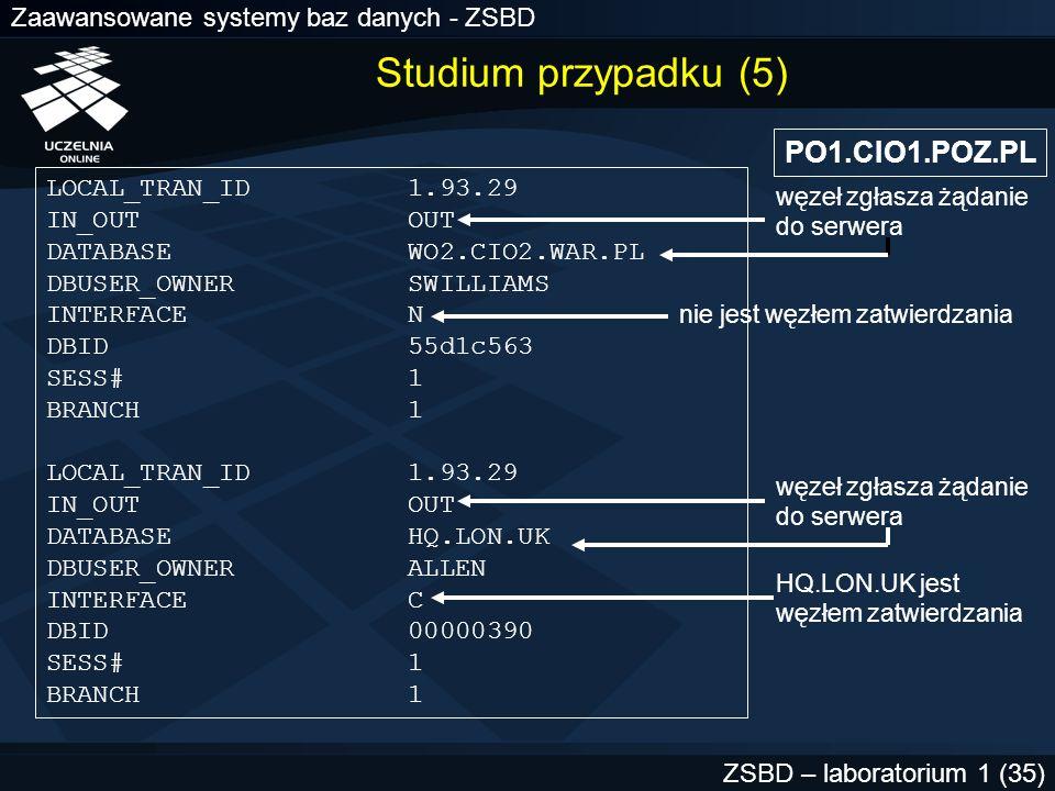 Zaawansowane systemy baz danych - ZSBD ZSBD – laboratorium 1 (36) HQ.LON.UK SELECT local_tran_id, global_tran_id, state, commit# FROM sys.dba_2pc_pending WHERE global_tran_id = PO1.CIO1.POZ.PL.55d1c563.1.93.29 ; Odczytanie statusu transakcji w węźle zatwierdzania LOCAL_TRAN_ID 1.45.13 GLOBAL_TRAN_ID PO1.CIO1.POZ.PL.55d1c563.1.93.29 STATE COMMIT COMMIT# 129314 Należy zatwierdzić transakcje lokalne we wszystkich węzłach Studium przypadku (6)