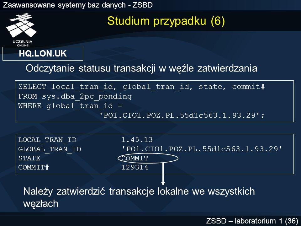 Zaawansowane systemy baz danych - ZSBD ZSBD – laboratorium 1 (37) COMMIT FORCE identyfikator.transakcji.lokalnej ; ROLLBACK FORCE identyfikator.transakcji.lokalnej ; Zatwierdzenie transakcji Wycofanie transakcji Uprawnienia systemowe FORCE ANY TRANSACTION COMMIT FORCE 1.21.17 ; Studium przypadku (7)