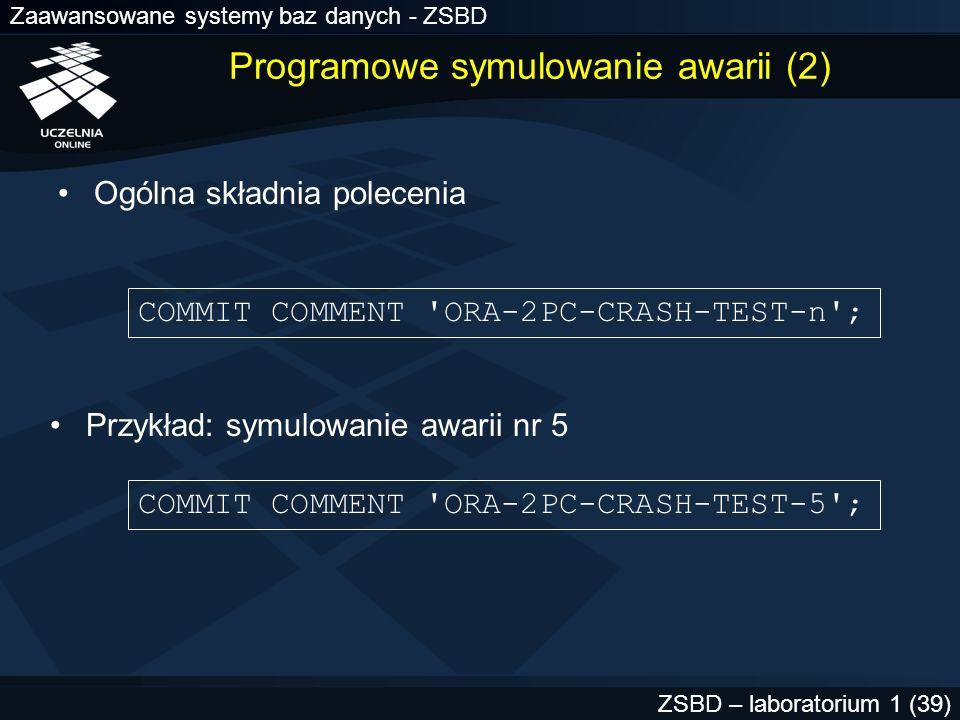 Zaawansowane systemy baz danych - ZSBD ZSBD – laboratorium 1 (39) Programowe symulowanie awarii (2) Ogólna składnia polecenia COMMIT COMMENT 'ORA-2PC-