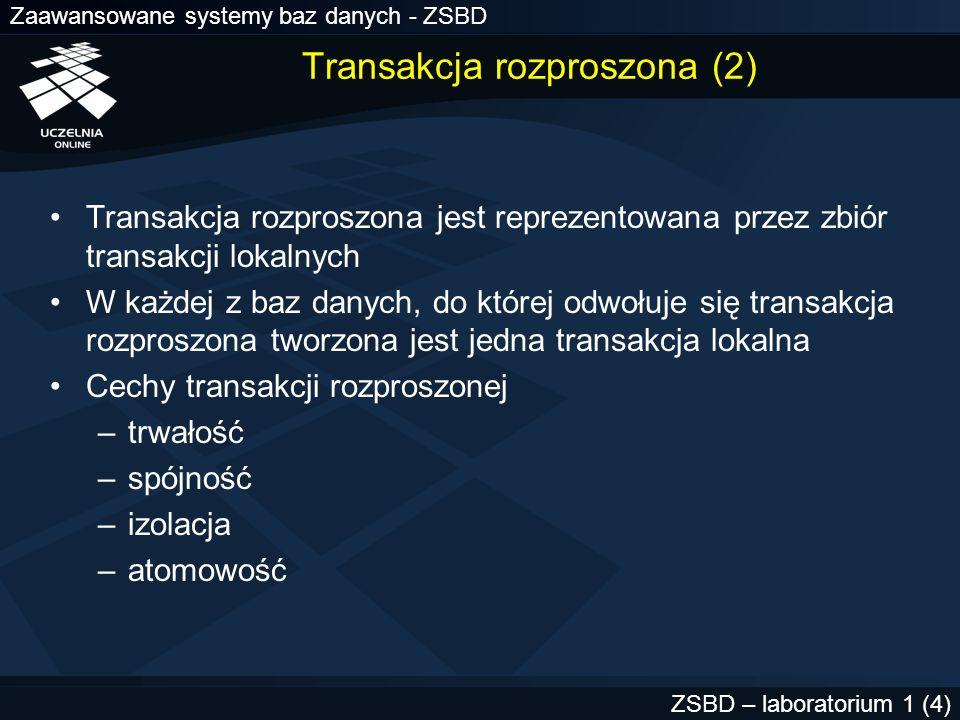 Zaawansowane systemy baz danych - ZSBD ZSBD – laboratorium 1 (5) Transakcja rozproszona (3) Atomowość –wszystkie transakcje lokalne zatwierdzone lub wszystkie wycofane Atomowość zapewniana przez protokół zatwierdzania dwu-fazowego (ang.