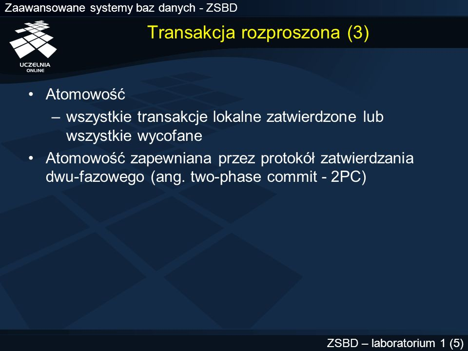 Zaawansowane systemy baz danych - ZSBD ZSBD – laboratorium 1 (6) Aktorzy (1) Koordynator globalny (KG) –węzeł sieci, w którym zainicjowano tranaskcję rozproszoną Koordynator lokalny (KL) –węzeł sieci, któremu podlegają inne węzły Uczestnik (U) –węzeł sieci z transakcją lokalną