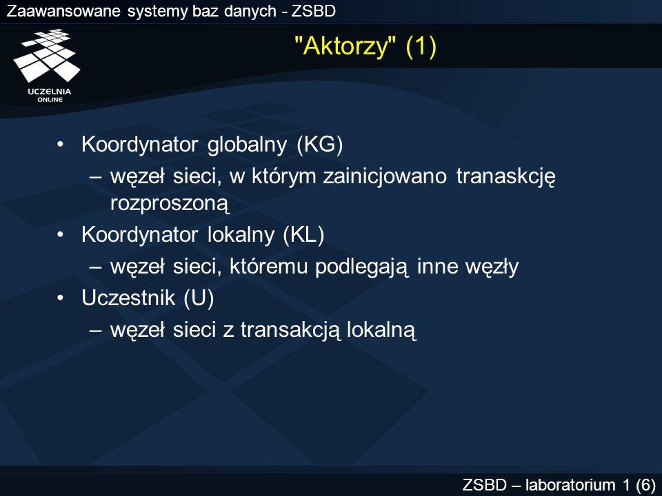 Zaawansowane systemy baz danych - ZSBD ZSBD – laboratorium 1 (7) Aktorzy (2) Węzeł zatwierdzania (WZ) –inicjowanie zatwierdzania lub wycofywania transakcji zgodnie z komunikatem od koordynatora globalnego –zawiera status zatwierdzania transakcji rozproszonej odczytywany przez transakcje lokalne