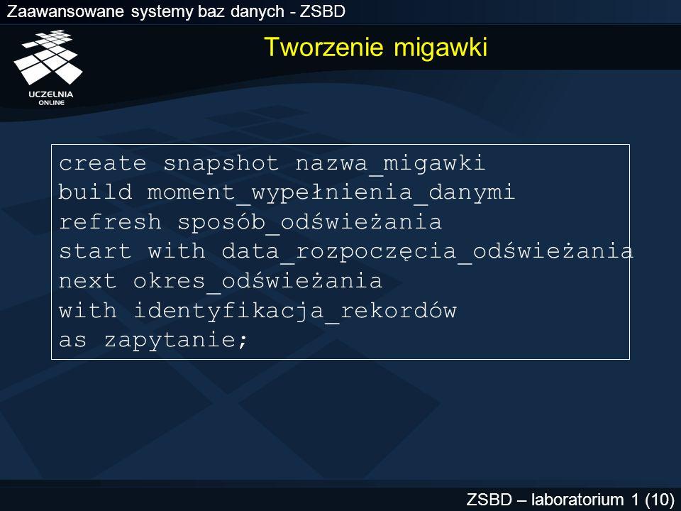 Zaawansowane systemy baz danych - ZSBD ZSBD – laboratorium 1 (10) Tworzenie migawki create snapshot nazwa_migawki build moment_wypełnienia_danymi refr