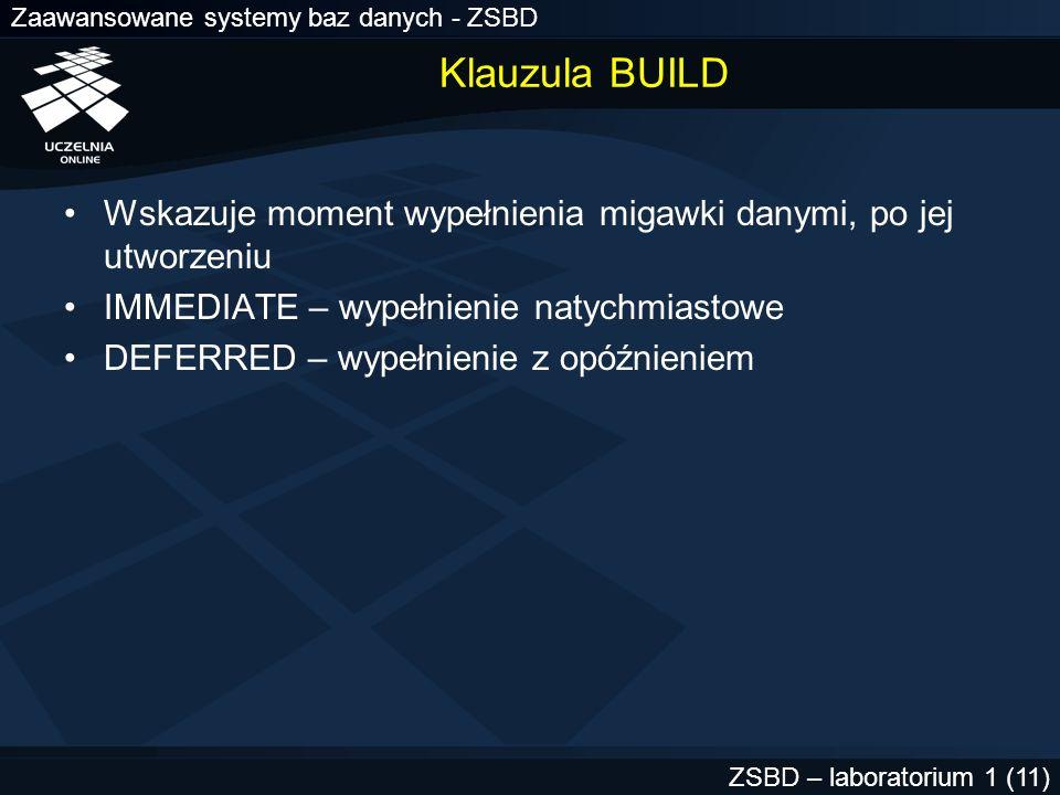 Zaawansowane systemy baz danych - ZSBD ZSBD – laboratorium 1 (11) Klauzula BUILD Wskazuje moment wypełnienia migawki danymi, po jej utworzeniu IMMEDIA