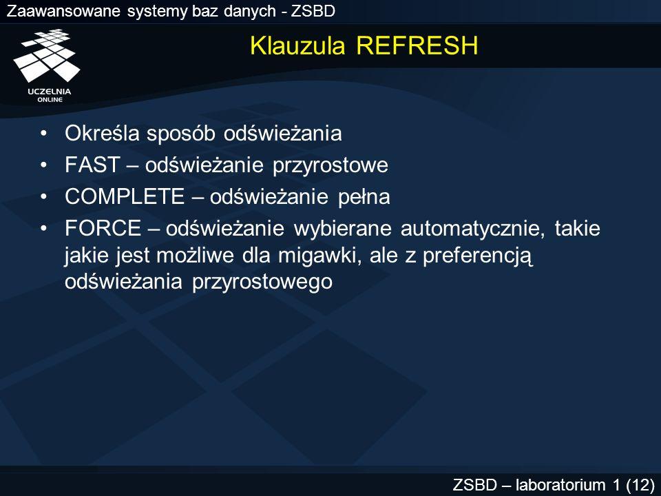 Zaawansowane systemy baz danych - ZSBD ZSBD – laboratorium 1 (12) Klauzula REFRESH Określa sposób odświeżania FAST – odświeżanie przyrostowe COMPLETE