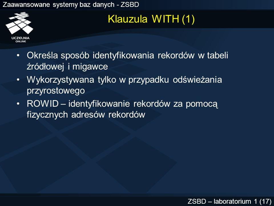 Zaawansowane systemy baz danych - ZSBD ZSBD – laboratorium 1 (17) Klauzula WITH (1) Określa sposób identyfikowania rekordów w tabeli źródłowej i migaw