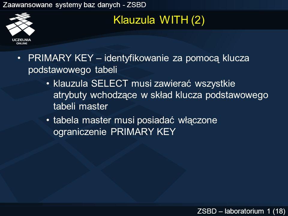 Zaawansowane systemy baz danych - ZSBD ZSBD – laboratorium 1 (18) Klauzula WITH (2) PRIMARY KEY – identyfikowanie za pomocą klucza podstawowego tabeli