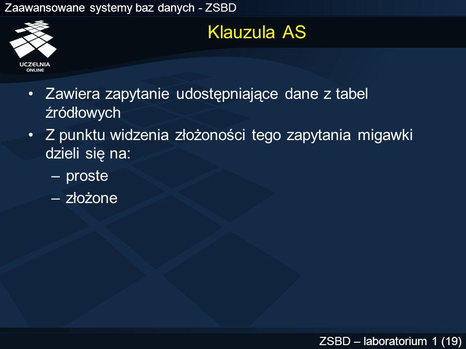 Zaawansowane systemy baz danych - ZSBD ZSBD – laboratorium 1 (19) Klauzula AS Zawiera zapytanie udostępniające dane z tabel źródłowych Z punktu widzen