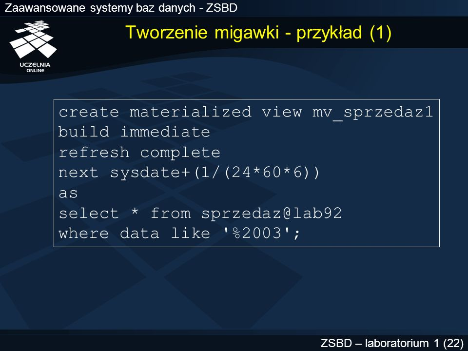 Zaawansowane systemy baz danych - ZSBD ZSBD – laboratorium 1 (22) Tworzenie migawki - przykład (1) create materialized view mv_sprzedaz1 build immedia
