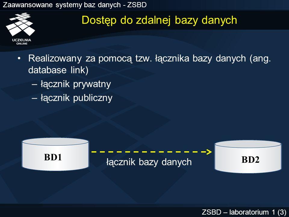 Zaawansowane systemy baz danych - ZSBD ZSBD – laboratorium 1 (4) Definiowanie łącznika Ogólna składnia polecenia create database link nazwa connect to użytkownik_zdalny identified by hasło using nazwa_usługi ; Przykład create database link lab92 connect to scott identified by tiger using LAB92.II.PP ;