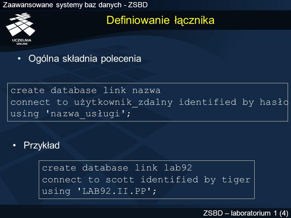 Zaawansowane systemy baz danych - ZSBD ZSBD – laboratorium 1 (4) Definiowanie łącznika Ogólna składnia polecenia create database link nazwa connect to