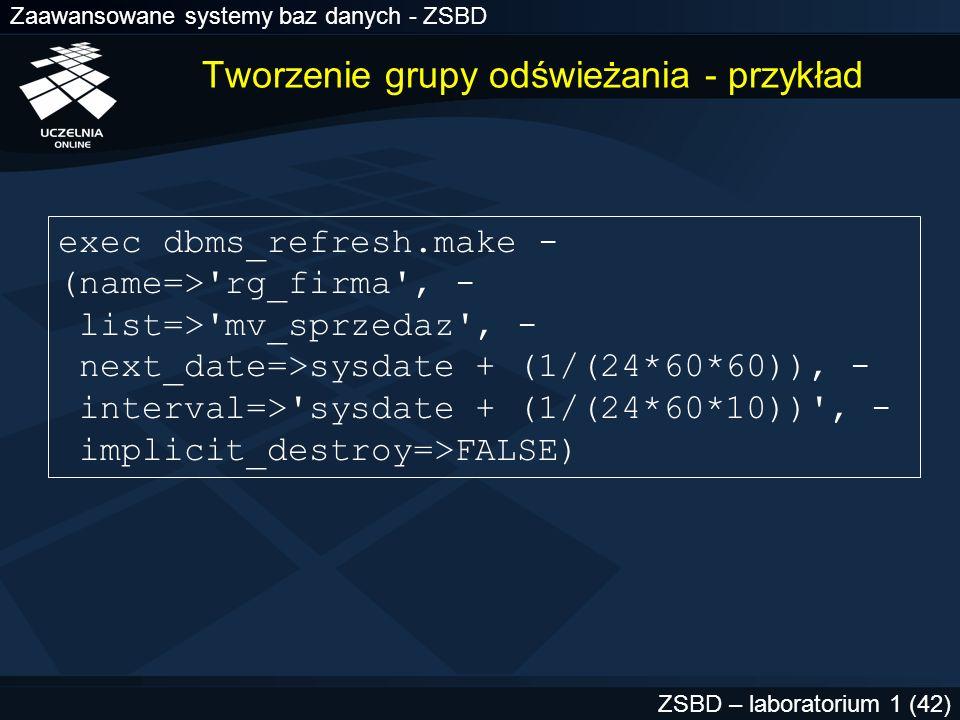 Zaawansowane systemy baz danych - ZSBD ZSBD – laboratorium 1 (42) Tworzenie grupy odświeżania - przykład exec dbms_refresh.make - (name=>'rg_firma', -