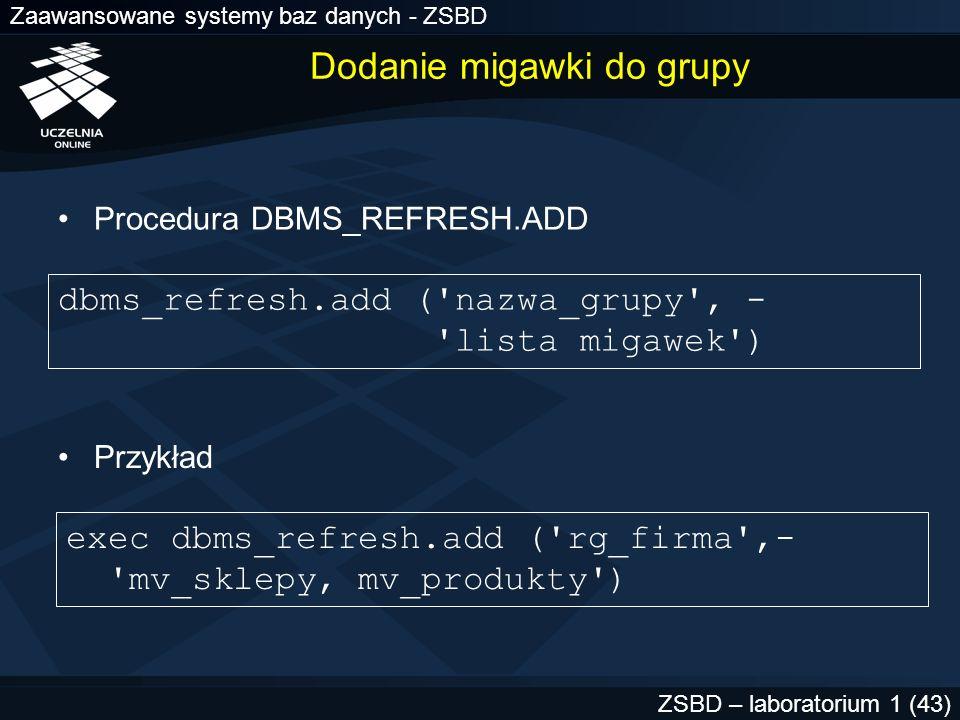 Zaawansowane systemy baz danych - ZSBD ZSBD – laboratorium 1 (43) Dodanie migawki do grupy Procedura DBMS_REFRESH.ADD exec dbms_refresh.add ('rg_firma