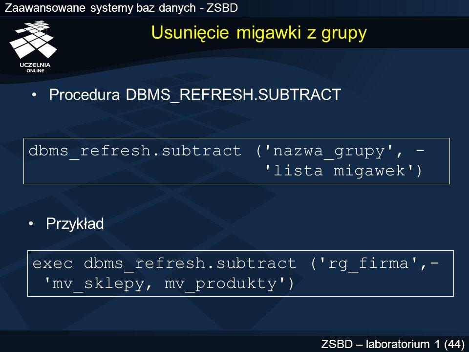 Zaawansowane systemy baz danych - ZSBD ZSBD – laboratorium 1 (44) Usunięcie migawki z grupy Procedura DBMS_REFRESH.SUBTRACT exec dbms_refresh.subtract
