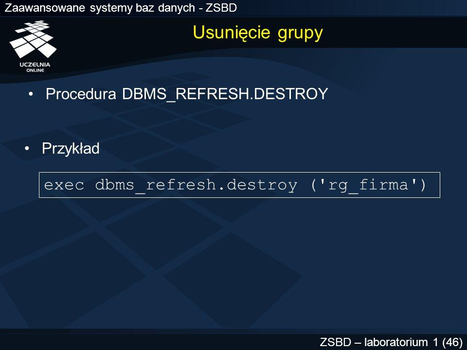 Zaawansowane systemy baz danych - ZSBD ZSBD – laboratorium 1 (46) Usunięcie grupy Procedura DBMS_REFRESH.DESTROY exec dbms_refresh.destroy ('rg_firma'